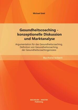 Gesundheitscoaching - konzeptionelle Diskussion und Marktanalyse: Argumentation für das Gesundheitscoaching, Definition von Gesundheitscoaching, der Gesundheitscoachingprozess
