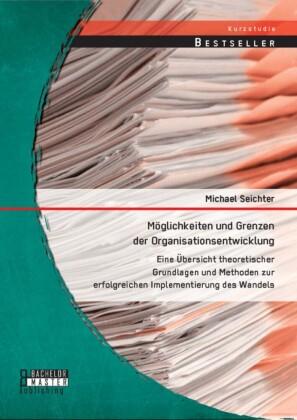 Möglichkeiten und Grenzen der Organisationsentwicklung: Eine Übersicht theoretischer Grundlagen und Methoden zur erfolgreichen Implementierung des Wandels