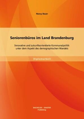 Seniorenbüros im Land Brandenburg: Innovative und zukunftsorientierte Kommunalpolitik unter dem Aspekt des demographischen Wandels
