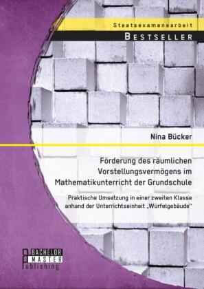 Förderung des räumlichen Vorstellungsvermögens im Mathematikunterricht der Grundschule: Praktische Umsetzung in einer zweiten Klasse anhand der Unterrichtseinheit 'Würfelgebäude'