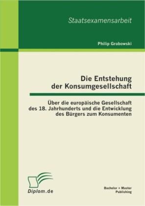 Die Entstehung der Konsumgesellschaft: Über die europäische Gesellschaft des 18. Jahrhunderts und die Entwicklung des Bürgers zum Konsumenten