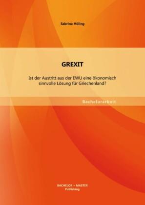 GREXIT: Ist der Austritt aus der EWU eine ökonomisch sinnvolle Lösung für Griechenland?