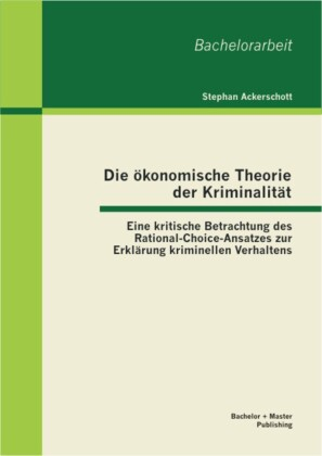 Die ökonomische Theorie der Kriminalität: Eine kritische Betrachtung des Rational-Choice-Ansatzes zur Erklärung kriminellen Verhaltens