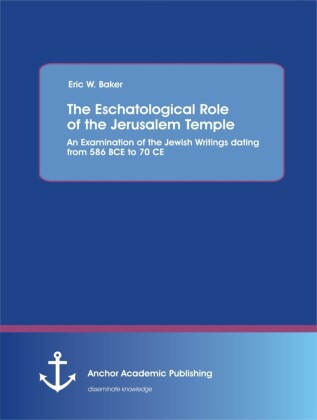 The Eschatological Role of the Jerusalem Temple: An Examination of the Jewish Writings dating from 586 BCE to 70 CE