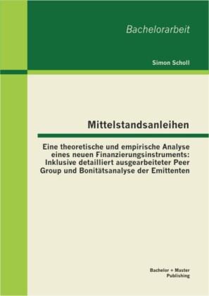 Mittelstandsanleihen - Eine theoretische und empirische Analyse eines neuen Finanzierungsinstruments: Inklusive detailliert ausgearbeiteter Peer Group und Bonitätsanalyse der Emittenten
