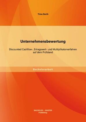 Unternehmensbewertung: Discounted Cashflow-, Ertragswert- und Multiplikatorverfahren auf dem Prüfstand
