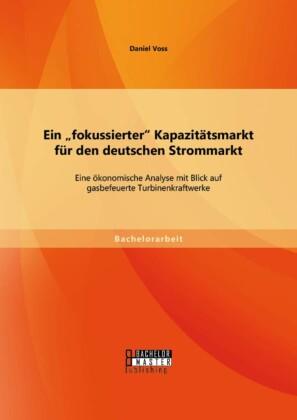 Ein 'fokussierter' Kapazitätsmarkt für den deutschen Strommarkt: Eine ökonomische Analyse mit Blick auf gasbefeuerte Turbinenkraftwerke