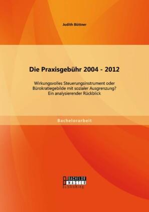 Die Praxisgebühr 2004 - 2012 - wirkungsvolles Steuerungsinstrument oder Bürokratiegebilde mit sozialer Ausgrenzung? Ein analysierender Rückblick