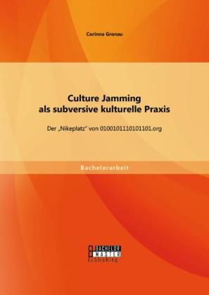 Culture Jamming als subversive kulturelle Praxis: Der 'Nikeplatz' von 0100101110101101.org