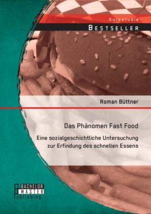 Das Phänomen Fast Food: Eine sozialgeschichtliche Untersuchung zur Erfindung des schnellen Essens