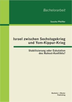 Israel zwischen Sechstagekrieg und Yom-Kippur-Krieg: Stabilisierung oder Eskalation des Nahost-Konflikts?