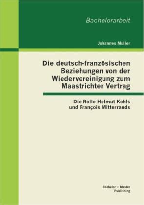 Die deutsch-französischen Beziehungen von der Wiedervereinigung zum Maastrichter Vertrag: Die Rolle Helmut Kohls und François Mitterrands