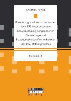 Bilanzierung von Finanzinstrumenten nach IFRS unter besonderer Berücksichtigung der geänderten Bilanzierungs- und Bewertungsvorschriften im Rahmen des IASB-Reformprojektes