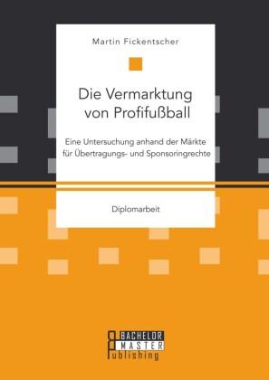 Die Vermarktung von Profifußball: Eine Untersuchung anhand der Märkte für Übertragungs- und Sponsoringrechte