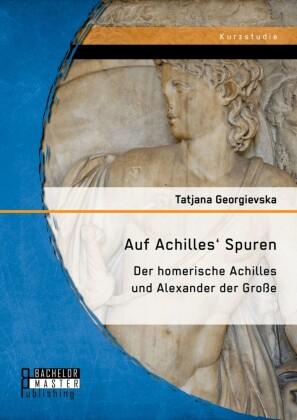 Auf Achilles' Spuren: Der homerische Achilles und Alexander der Große