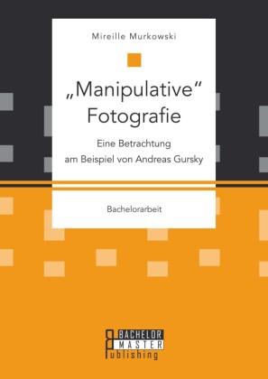 'Manipulative' Fotografie: Eine Betrachtung am Beispiel von Andreas Gursky