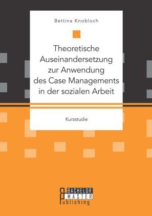 Theoretische Auseinandersetzung zur Anwendung des Case Managements in der sozialen Arbeit