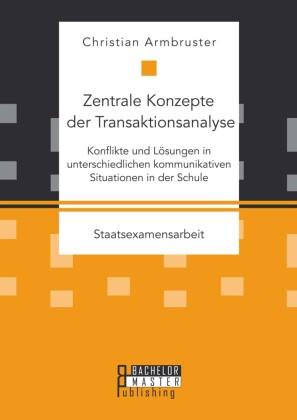 Zentrale Konzepte der Transaktionsanalyse: Konflikte und Lösungen in unterschiedlichen kommunikativen Situationen in der Schule