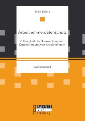 Arbeitnehmerdatenschutz: Zulässigkeit der Überwachung und Datenerhebung von Arbeitnehmern