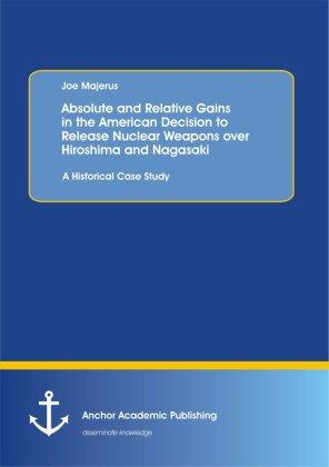 Absolute and Relative Gains in the American Decision to Release Nuclear Weapons over Hiroshima and Nagasaki: A Historical Case Study