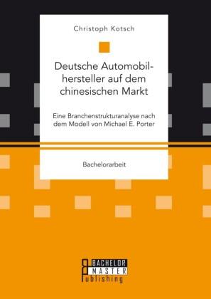 Deutsche Automobilhersteller auf dem chinesischen Markt: Eine Branchenstrukturanalyse nach dem Modell von Michael E. Porter