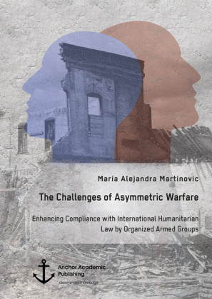 The Challenges of Asymmetric Warfare. Enhancing Compliance with International Humanitarian Law by Organized Armed Groups