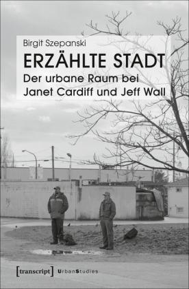 Erzählte Stadt - Der urbane Raum bei Janet Cardiff und Jeff Wall