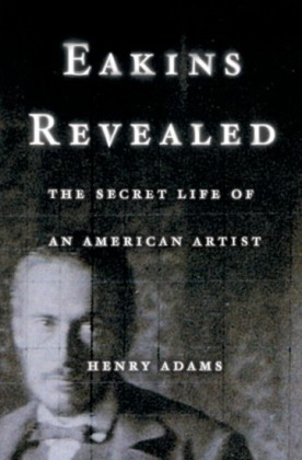 Eakins Revealed: The Secret Life of an American Artist