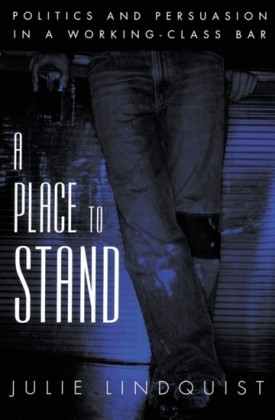 Place to Stand: Politics and Persuasion in a Working-Class Bar
