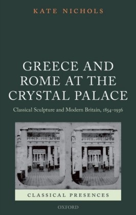 Greece and Rome at the Crystal Palace: Classical Sculpture and Modern Britain, 1854-1936