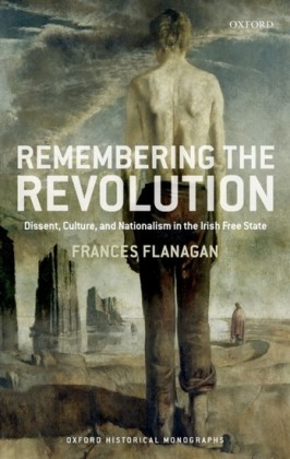 Remembering the Irish Revolution: Dissent, Culture, and Nationalism in the Irish Free State