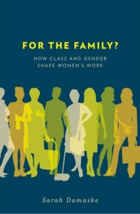 For the Family?: How Class and Gender Shape Womens Work