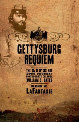 Gettysburg Requiem: The Life and Lost Causes of Confederate Colonel William C. Oates