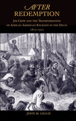 After Redemption: Jim Crow and the Transformation of African American Religion in the Delta, 1875-1915