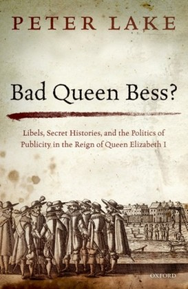 Bad Queen Bess?: Libels, Secret Histories, and the Politics of Publicity in the Reign of Queen Elizabeth I