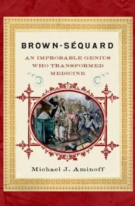 Brown-Sequard: An Improbable Genius Who Transformed Medicine