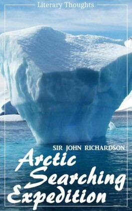 Arctic Searching Expedition (Sir John Richardson) - comprehensive & illustrated - (Literary Thoughts Edition)