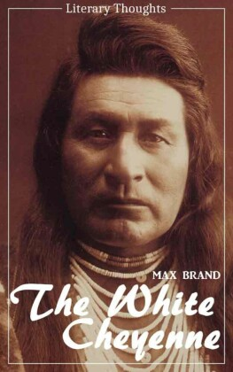 The White Cheyenne (Max Brand) (Literary Thoughts Edition)