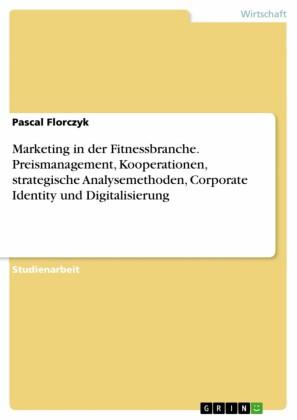 Marketing in der Fitnessbranche. Preismanagement, Kooperationen, strategische Analysemethoden, Corporate Identity und Digitalisierung