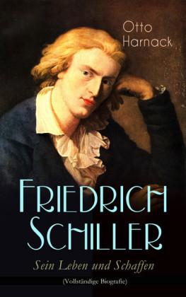 Friedrich Schiller - Sein Leben und Schaffen (Vollständige Biografie)