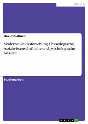 Moderne Glücksforschung. Physiologische, sozialwissenschaftliche und psychologische Ansätze