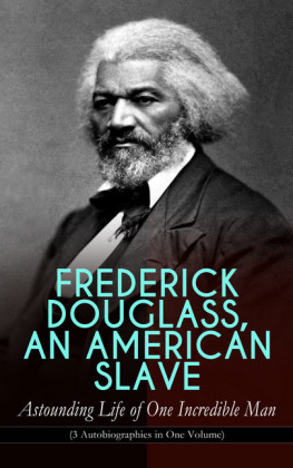 FREDERICK DOUGLASS, AN AMERICAN SLAVE - Astounding Life of One Incredible Man (3 Autobiographies in One Volume)