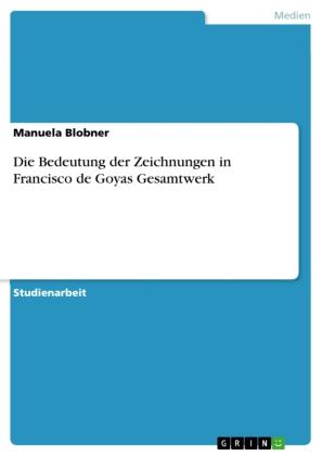 Die Bedeutung der Zeichnungen in Francisco de Goyas Gesamtwerk