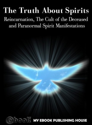 Truth About Spirits: Reincarnation, The Cult of the Deceased and Paranormal Spirit Manifestations
