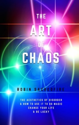 Art of Chaos: The Aesthetics of Disorder and How to Use It to Do Magic, Change Your Life and Be Lucky