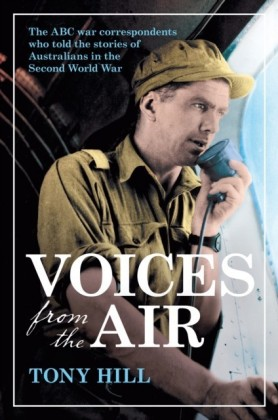 Voices From the Air: The ABC war correspondents who told the stories of Australians in the Second World War