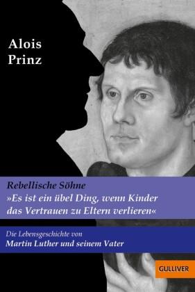 """""""Es ist ein übel Ding, wenn Kinder das Vertrauen zu Eltern verlieren"""". Die Lebensgeschichte von Martin Luther und seinem Vater"""
