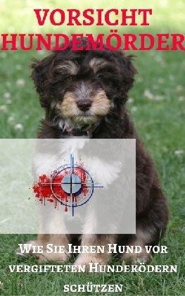 Vorsicht Hundemörder - Wie Sie Ihren Hund vor vergifteten Hundeködern schützen