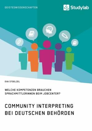 Community Interpreting bei deutschen Behörden. Welche Kompetenzen brauchen SprachmittlerInnen beim Jobcenter?