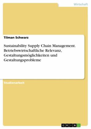 Sustainability Supply Chain Management. Betriebswirtschaftliche Relevanz, Gestaltungsmöglichkeiten und Gestaltungsprobleme